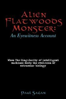 Alien Flatwoods Monster: An Eyewitness Account: When the Singularity of Intelligent Machines Meets the Evolution of Extrasolar Biology: Sagan Paul Sagan: Englische Bücher