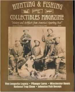Hunting & Fishing Collectibles Magazine. Volume 4 Number 1. January February 2004. History and Artifacts From America's Sporting Past (Von Lengerke Legacy; Pflueger lLures; Winchester Boxes; National Trap Show; Johnston Fish Decoys.) HUNTING AND F