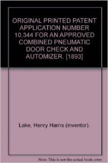 ORIGINAL PRINTED PATENT APPLICATION NUMBER 10, 344 FOR AN APPROVED COMBINED PNEUMATIC DOOR CHECK AND AUTOMIZER. [1893]: Henry Harris (inventor). Lake: Books