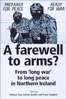 A Farewell to Arms?: From 'Long War' to Long Peace in Northern Ireland: Michael Cox, Adrian Guelke, Stephen Fiona: 9780719057977: Books