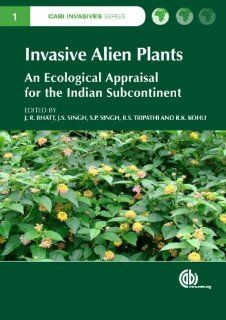 Invasive Alien Plants: An Ecological Appraisal for the Indian Subcontinent (CABI Invasives Series) (9781845939076): J. R. Bhatt, J. S. Singh, S. P. Singh, R. S. Tripathi, Ravinder K. Kohli: Books