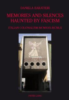 Memories and Silences Haunted by Fascism: Italian Colonialism MCMXXX MCMLX (9783039118021): Daniela Baratieri: Books