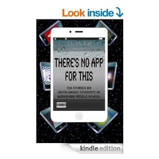 There's No App for This: 138 Stories by Sixth grade Students of Berkshire Middle School eBook: Daniel Fisher, Barb Babich, Deana Straub: Kindle Store