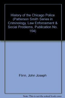 History of the Chicago Police (Patterson Smith Series in Criminology, Law Enforcement & Social Problems, Publication No. 164) John Joseph Flinn 9780875851648 Books