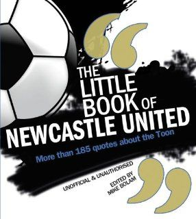 The Little Book of Newcastle United: More than 185 Quotes About the Toon: Mike Bolam: 9781847329400: Books