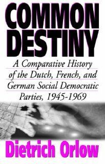 Common Destiny: A Comparative History of the Dutch, French, and German Social Democratic Parties, 1945 1969: Dietrich Orlow: 9781571812254: Books
