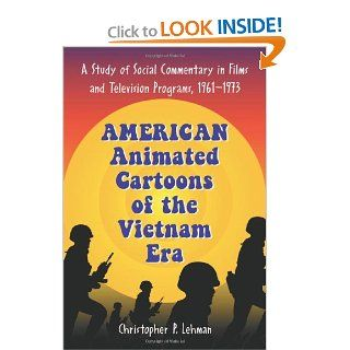 American Animated Cartoons of the Vietnam Era: A Study of Social Commentary in Films And Television Programs, 1961 1973 (9780786428182): Christopher P. Lehman: Books