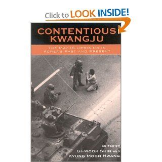 Contentious Kwangju: The May 18th Uprising in Korea's Past and Present (Asia/Pacific/Perspectives) (9780742519626): Gi Wook Shin, Kyung Moon Hwang, Jong Chul Ahn, Don Baker, Juna Byun, Jung Kwan Cho, Jung Woon Choi, Kyung Moon Hwang, Keun Sik Jung, Lin