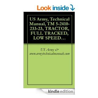 US Army, Technical Manual, TM 5 2410 233 23, TRACTOR, FULL TRACKED, LOW SPEED DED, MEDIUM DRAWBAR PULL TRACTOW RITH RIPPER (NSN 2410 00 185 9794) (EICAND WINTERIZED CAB (NSN 2410 00 300 6664) eBook US Army & www.armytechnicalmanuals Kindle Store