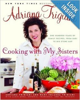 Cooking with My Sisters: One Hundred Years of Family Recipes, from Bari to Big Stone Gap: Adriana Trigiani, Mary Trigiani, Lucia Anna Trigiani, Antonia Trigiani, Francesca Trigiani, Adriana Trigiani, Mary Trigiani, Lucia Anna Trigiani, Antonia Trigiani, Fr