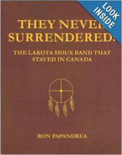 They Never Surrendered The Lakota Sioux Band That Stayed in Canada Ron Papandrea 9781419692376 Books