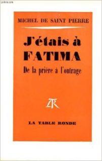 J etais � fatima de la priere � l' outrage Michel De Saint Pierre Books