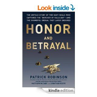 "Honor and Betrayal The Untold Story of the Navy SEALs Who Captured the ""Butcher of Fallujah""  and the Shameful Ordeal They Later Endured eBook Patrick Robinson Kindle Store"
