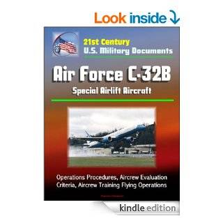 21st Century U.S. Military Documents Air Force C 32B Special Airlift Aircraft   Operations Procedures, Aircrew Evaluation Criteria, Aircrew Training Flying Operations eBook U.S. Government, Department of Defense, U.S. Military, U.S. Air Force Kindle Sto