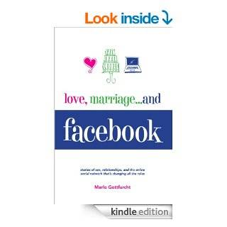 Love, Marriageand Facebook: Stories of Sex, Relationships, And the Online Social Network That's Changing All the Rules eBook: Marlo Gottfurcht: Kindle Store
