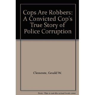 Cops Are Robbers A Convicted Cop's True Story of Police Corruption Gerald W. Clemente, Kevin Stevens 9780317584202 Books