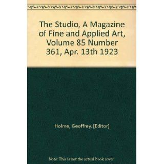The Studio, A Magazine of Fine and Applied Art, Volume 85 Number 361, Apr. 13th 1923 Geoffrey, [Editor] Holme Books