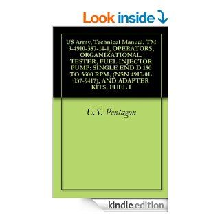 US Army, Technical Manual, TM 9 4910 387 14 1, OPERATORS, ORGANIZATIONAL, TESTER, FUEL INJECTOR PUMP SINGLE END D 150 TO 3600 RPM, (NSN 4910 01 037 9417), AND ADAPTER KITS, FUEL I eBook U.S. Pentagon, United States Government, United States Department of
