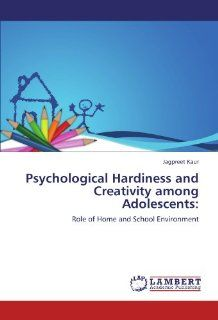 Psychological Hardiness and Creativity among Adolescents:: Role of Home and School Environment (9783845436135): Jagpreet Kaur: Books